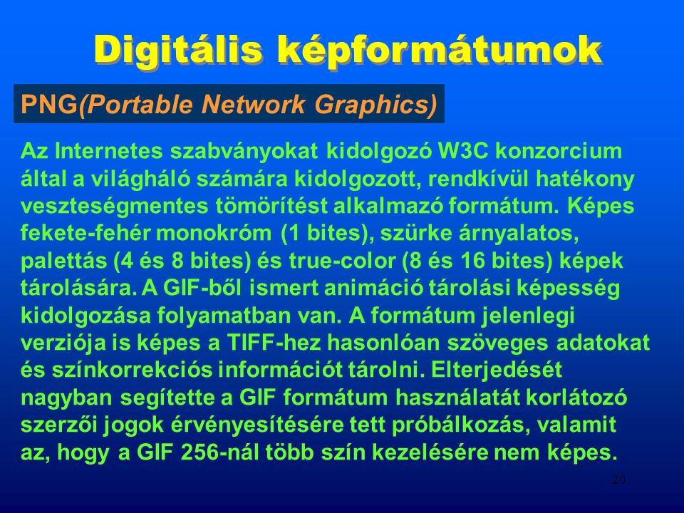 19 Digitális képformátumok Z-Soft cég fejlesztette ki DOS Windows platformokra, 8; 24 bites RGB képek mentésére alkalmas,.PCXkiterjesztése.PCX PCX GIF (Graphics Interchange Format) az Internet legelterjedtebb formátuma, a WEB és HTML on-line rendszerek leíró nyelvet közvetlenül használó raszteres formátum, 8 bites lehet tömörített formában, Fejlesztés alatt áll a GIF 24, amely 24 bit színinformáció tárolására is képes..GIFkiterjesztése.GIF