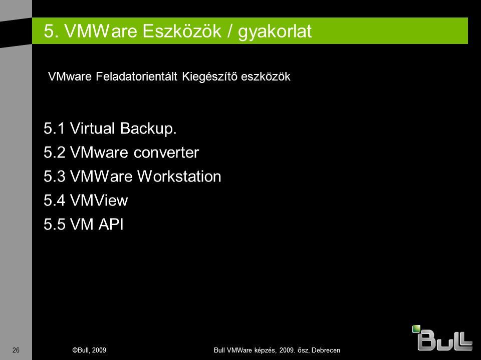 26©Bull, 2009Bull VMWare képzés, 2009. ősz, Debrecen 5. VMWare Eszközök / gyakorlat 5.1 Virtual Backup. 5.2 VMware converter 5.3 VMWare Workstation 5.
