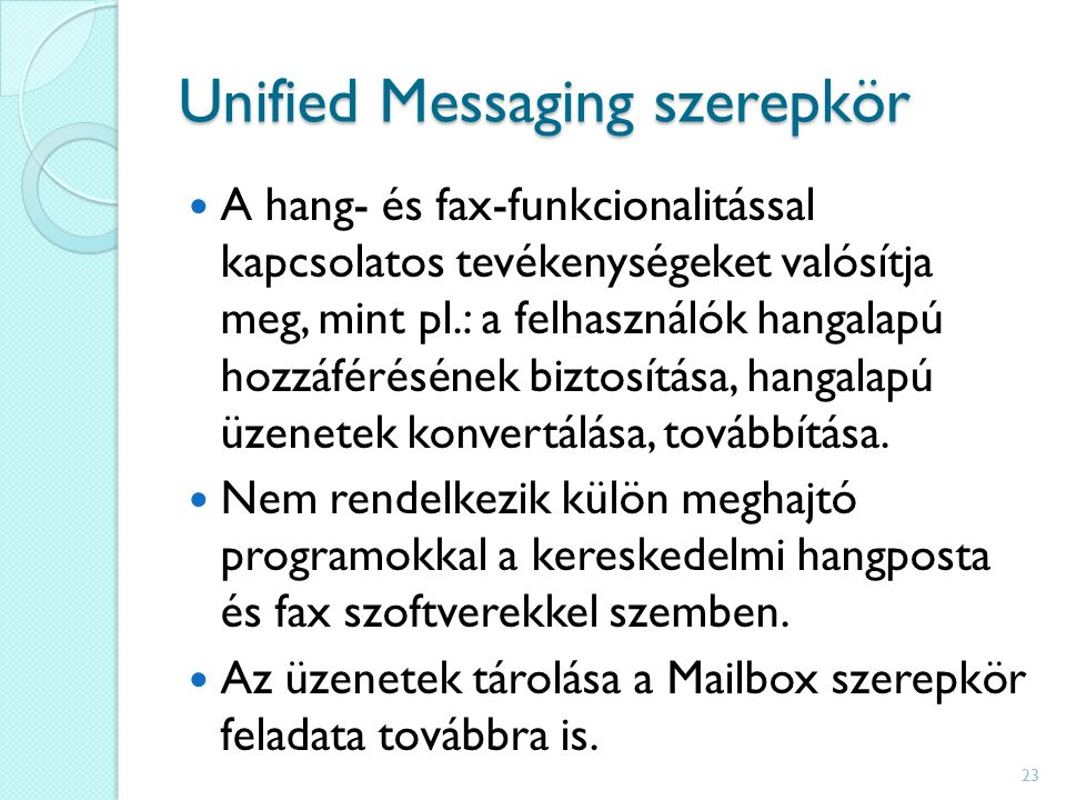 Unified Messaging szerepkör A hang- és fax-funkcionalitással kapcsolatos tevékenységeket valósítja meg, mint pl.: a felhasználók hangalapú hozzáférésének biztosítása, hangalapú üzenetek konvertálása, továbbítása.
