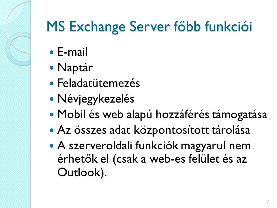 MS Exchange Server főbb funkciói E-mail Naptár Feladatütemezés Névjegykezelés Mobil és web alapú hozzáférés támogatása Az összes adat központosított tárolása A szerveroldali funkciók magyarul nem érhetők el (csak a web-es felület és az Outlook).