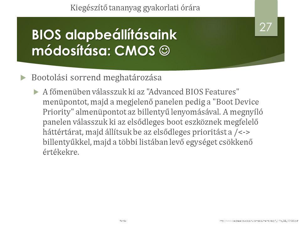 BIOS alapbeállításaink módosítása: CMOS BIOS alapbeállításaink módosítása: CMOS 28 http://motherboards-reviews.com/ASUS/socket_AM3/M2N68-AM_PLUS/images/ASUS_M2N68-AM_PLUS_BIOS_boot_device_priority.jpg http://motherboards-reviews.com/ASUS/socket_AM3/M2N68-AM_PLUS/images/ASUS_M2N68-AM_PLUS_BIOS_boot_device_priority.jpg http://blog.corsair.com/wp-content/uploads/2010/05/11-set-as-first-boot-device-in-bios.jpg Forrás: Kiegészítő tananyag gyakorlati órára