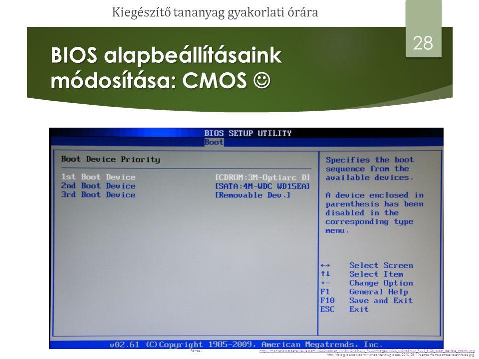 BIOS alapbeállításaink módosítása: CMOS BIOS alapbeállításaink módosítása: CMOS 29 http://motherboards-reviews.com/ASUS/socket_AM3/M2N68-AM_PLUS/images/ASUS_M2N68-AM_PLUS_BIOS_boot_device_priority.jpg http://motherboards-reviews.com/ASUS/socket_AM3/M2N68-AM_PLUS/images/ASUS_M2N68-AM_PLUS_BIOS_boot_device_priority.jpg http://blog.corsair.com/wp-content/uploads/2010/05/11-set-as-first-boot-device-in-bios.jpg Forrás: Kiegészítő tananyag gyakorlati órára