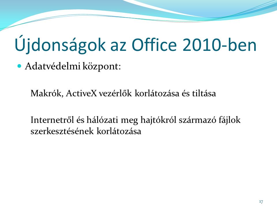 Újdonságok az Office 2010-ben Adatvédelmi központ: Makrók, ActiveX vezérlők korlátozása és tiltása Internetről és hálózati meg hajtókról származó fájlok szerkesztésének korlátozása 17