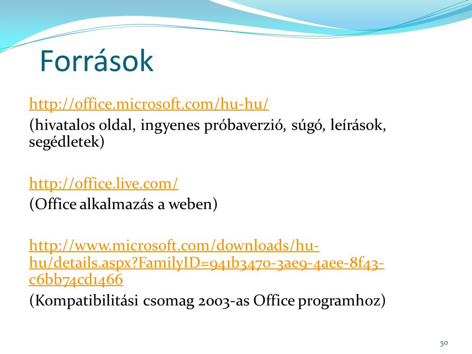 Források http://office.microsoft.com/hu-hu/ (hivatalos oldal, ingyenes próbaverzió, súgó, leírások, segédletek) http://office.live.com/ (Office alkalmazás a weben) http://www.microsoft.com/downloads/hu- hu/details.aspx FamilyID=941b3470-3ae9-4aee-8f43- c6bb74cd1466 (Kompatibilitási csomag 2003-as Office programhoz) 50