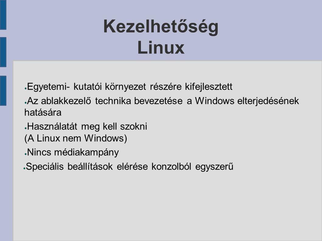 Kezelhetőség Linux ● Egyetemi- kutatói környezet részére kifejlesztett ● Az ablakkezelő technika bevezetése a Windows elterjedésének hatására ● Használatát meg kell szokni (A Linux nem Windows) ● Nincs médiakampány ● Speciális beállítások elérése konzolból egyszerű