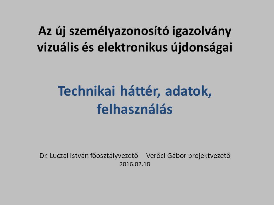 Az új személyazonosító igazolvány vizuális és elektronikus újdonságai Technikai háttér, adatok, felhasználás Dr. Luczai István főosztályvezető Verőci