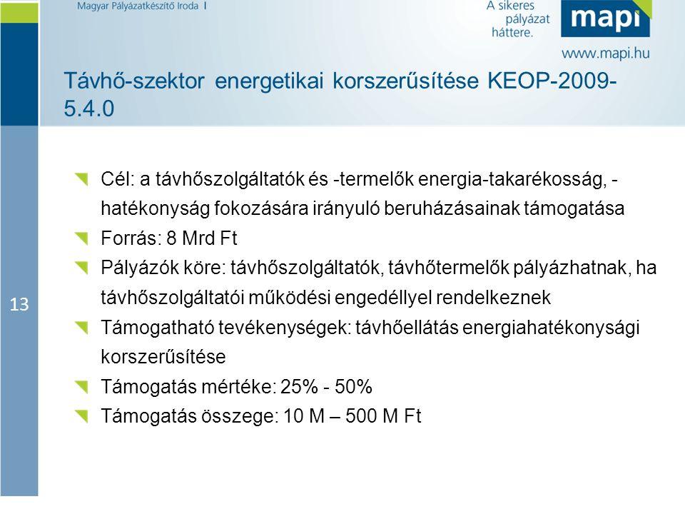 13 Távhő-szektor energetikai korszerűsítése KEOP-2009- 5.4.0 Cél: a távhőszolgáltatók és -termelők energia-takarékosság, - hatékonyság fokozására irán