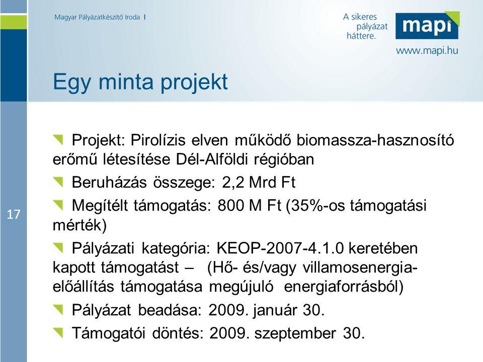 17 Egy minta projekt Projekt: Pirolízis elven működő biomassza-hasznosító erőmű létesítése Dél-Alföldi régióban Beruházás összege: 2,2 Mrd Ft Megítélt