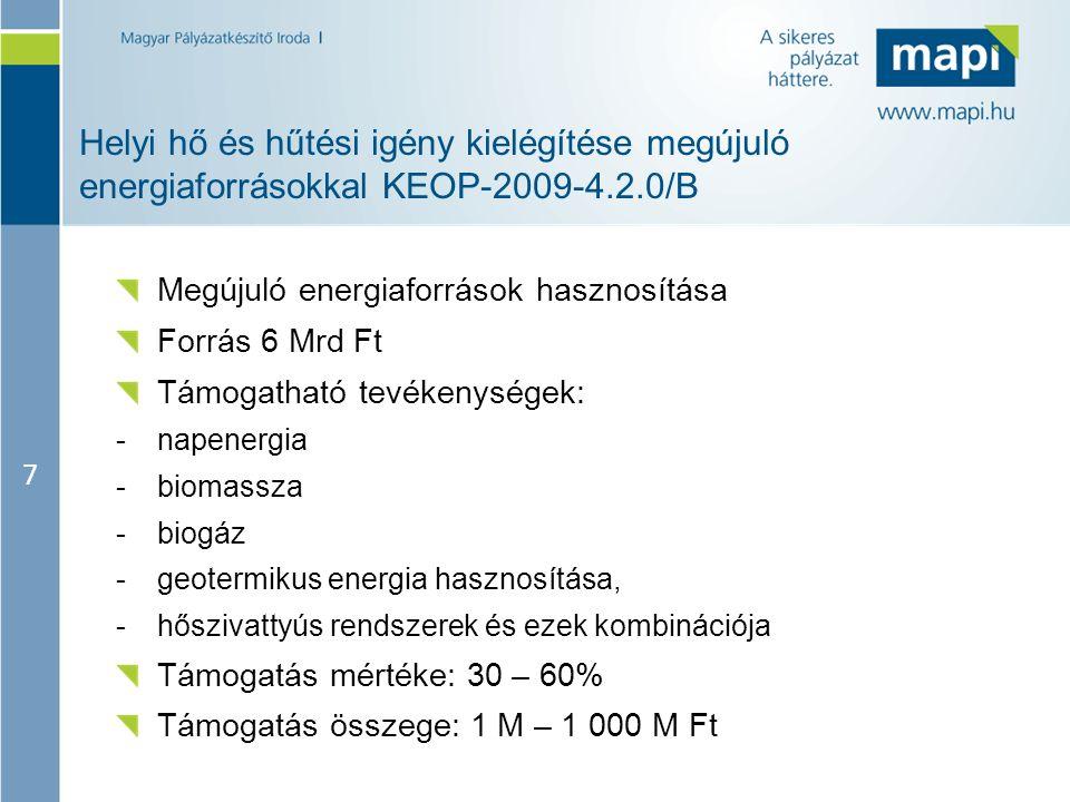 7 Helyi hő és hűtési igény kielégítése megújuló energiaforrásokkal KEOP-2009-4.2.0/B Megújuló energiaforrások hasznosítása Forrás 6 Mrd Ft Támogatható