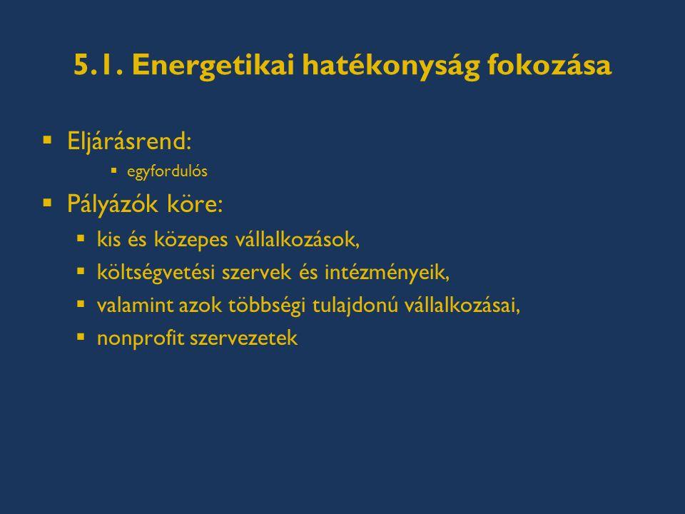 5.1. Energetikai hatékonyság fokozása  Eljárásrend:  egyfordulós  Pályázók köre:  kis és közepes vállalkozások,  költségvetési szervek és intézmé