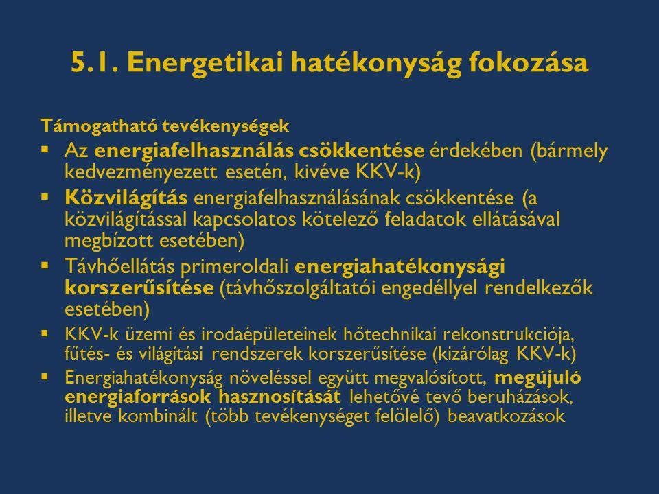 5.1. Energetikai hatékonyság fokozása Támogatható tevékenységek  Az energiafelhasználás csökkentése érdekében (bármely kedvezményezett esetén, kivéve