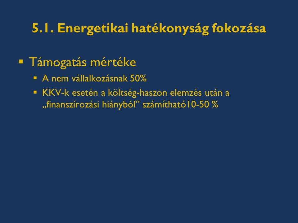 """5.1. Energetikai hatékonyság fokozása  Támogatás mértéke  A nem vállalkozásnak 50%  KKV-k esetén a költség-haszon elemzés után a """"finanszírozási hi"""