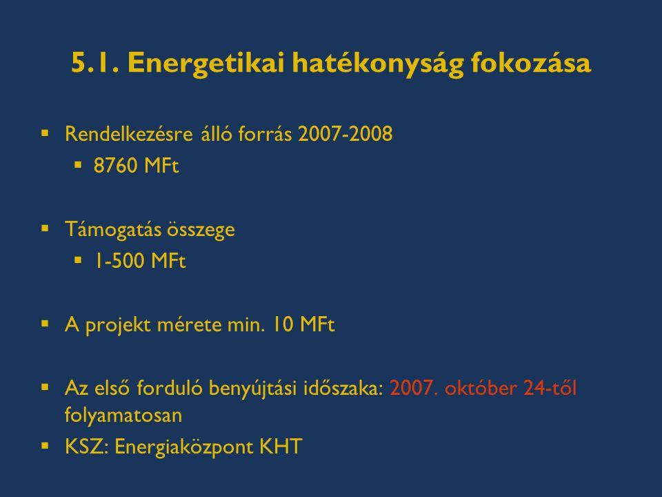5.1. Energetikai hatékonyság fokozása  Rendelkezésre álló forrás 2007-2008  8760 MFt  Támogatás összege  1-500 MFt  A projekt mérete min. 10 MFt