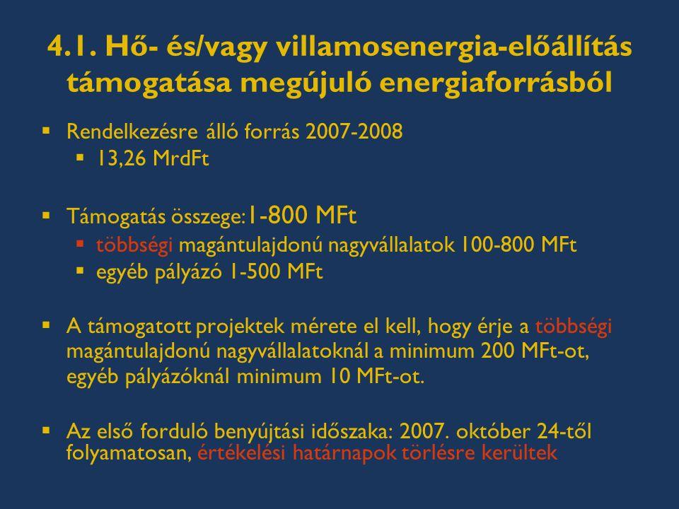 4.1. Hő- és/vagy villamosenergia-előállítás támogatása megújuló energiaforrásból  Rendelkezésre álló forrás 2007-2008  13,26 MrdFt  Támogatás össze