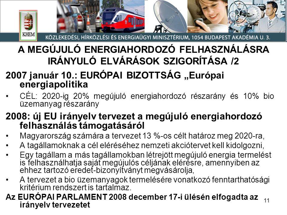 """11 A MEGÚJULÓ ENERGIAHORDOZÓ FELHASZNÁLÁSRA IRÁNYULÓ ELVÁRÁSOK SZIGORÍTÁSA /2 2007 január 10.: EURÓPAI BIZOTTSÁG """"Európai energiapolitika CÉL: 2020-ig 20% megújuló energiahordozó részarány és 10% bio üzemanyag részarány 2008: új EU irányelv tervezet a megújuló energiahordozó felhasználás támogatásáról Magyarország számára a tervezet 13 %-os célt határoz meg 2020-ra, A tagállamoknak a cél eléréséhez nemzeti akciótervet kell kidolgozni, Egy tagállam a más tagállamokban létrejött megújuló energia termelést is felhasználhatja saját megújulós céljának elérésre, amennyiben az ehhez tartozó eredet-bizonyítványt megvásárolja, A tervezet a bio üzemanyagok termelésére vonatkozó fenntarthatósági kritérium rendszert is tartalmaz."""