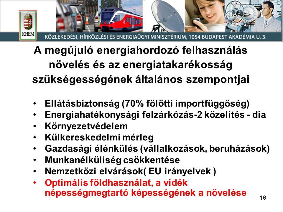 16 A megújuló energiahordozó felhasználás növelés és az energiatakarékosság szükségességének általános szempontjai Ellátásbiztonság (70% fölötti importfüggőség) Energiahatékonysági felzárkózás-2 közelítés - dia Környezetvédelem Külkereskedelmi mérleg Gazdasági élénkülés (vállalkozások, beruházások) Munkanélküliség csökkentése Nemzetközi elvárások( EU irányelvek ) Optimális földhasználat, a vidék népességmegtartó képességének a növelése