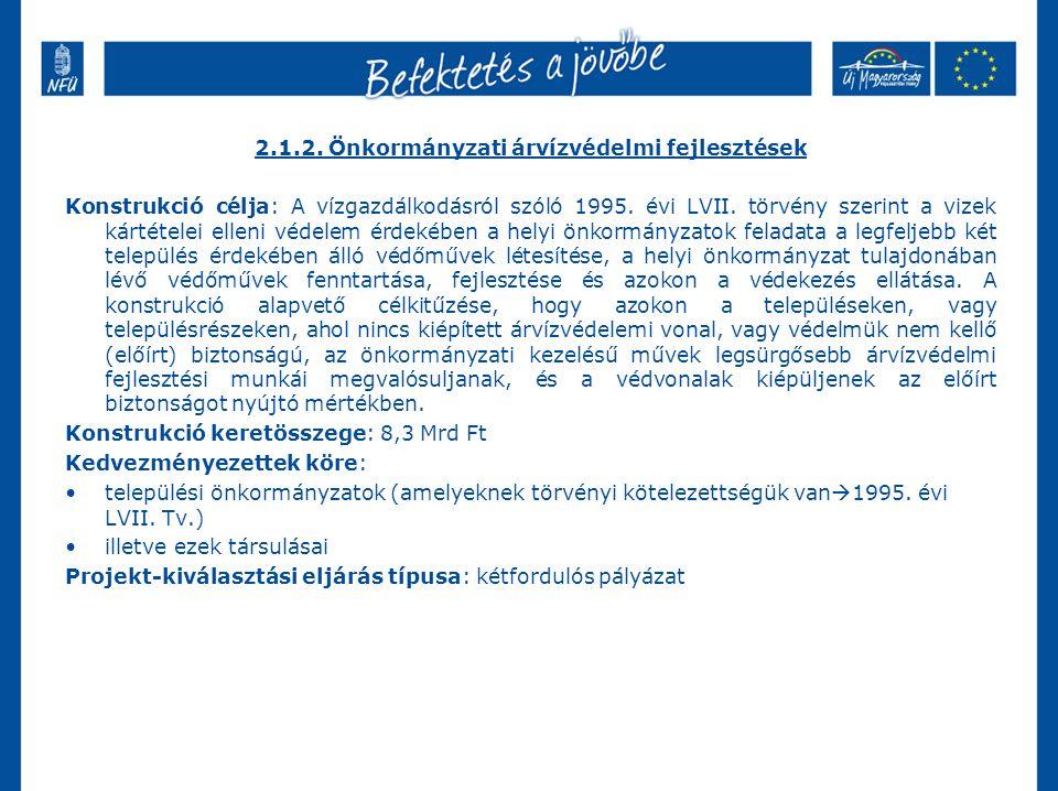 2.1.2. Önkormányzati árvízvédelmi fejlesztések Konstrukció célja: A vízgazdálkodásról szóló 1995.