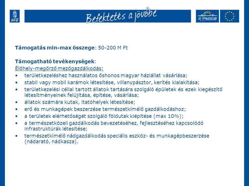 Támogatás min-max összege: 50-200 M Ft Támogatható tevékenységek: Élőhely-megőrző mezőgazdálkodás: területkezeléshez használatos őshonos magyar háziállat vásárlása; stabil vagy mobil karámok létesítése, villanypásztor, kerítés kialakítása; területkezelési céllal tartott állatok tartására szolgáló épületek és ezek kiegészítő létesítményeinek felújítása, építése, vásárlása; állatok számára kutak, itatóhelyek létesítése; erő és munkagépek beszerzése természetkímélő gazdálkodáshoz; a területek elérhetőségét szolgáló földutak kiépítése (max 10%); a természetközeli gazdálkodás bevezetéséhez, fejlesztéséhez kapcsolódó infrastruktúrák létesítése; természetkímélő nádgazdálkodás speciális eszköz- és munkagépbeszerzése (nádarató, nádkasza).