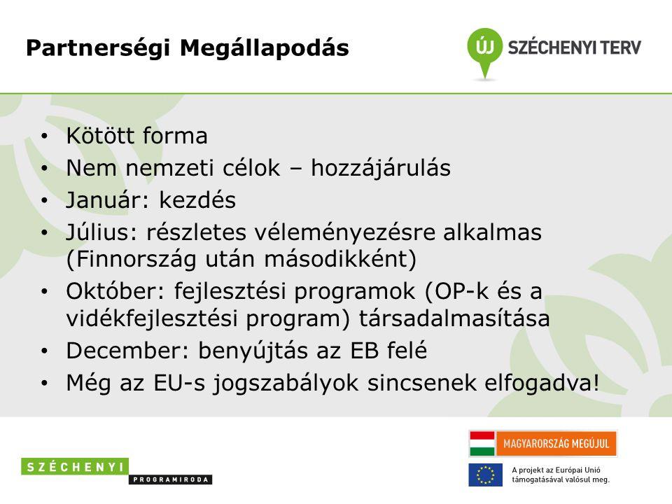 Partnerségi Megállapodás Kötött forma Nem nemzeti célok – hozzájárulás Január: kezdés Július: részletes véleményezésre alkalmas (Finnország után másodikként) Október: fejlesztési programok (OP-k és a vidékfejlesztési program) társadalmasítása December: benyújtás az EB felé Még az EU-s jogszabályok sincsenek elfogadva!