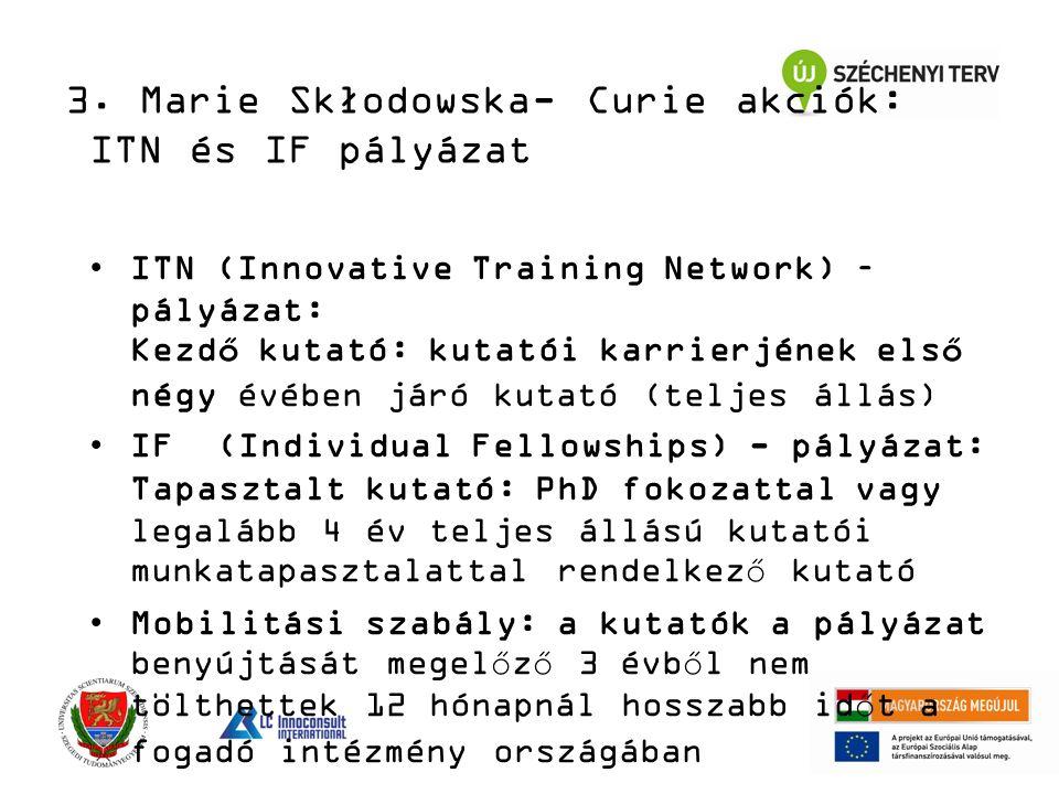 ITN (Innovative Training Network) – pályázat: Kezdő kutató: kutatói karrierjének első négy évében járó kutató (teljes állás) IF (Individual Fellowships) - pályázat: Tapasztalt kutató: PhD fokozattal vagy legalább 4 év teljes állású kutatói munkatapasztalattal rendelkező kutató Mobilitási szabály: a kutatók a pályázat benyújtását megelőző 3 évből nem tölthettek 12 hónapnál hosszabb időt a fogadó intézmény országában 3.