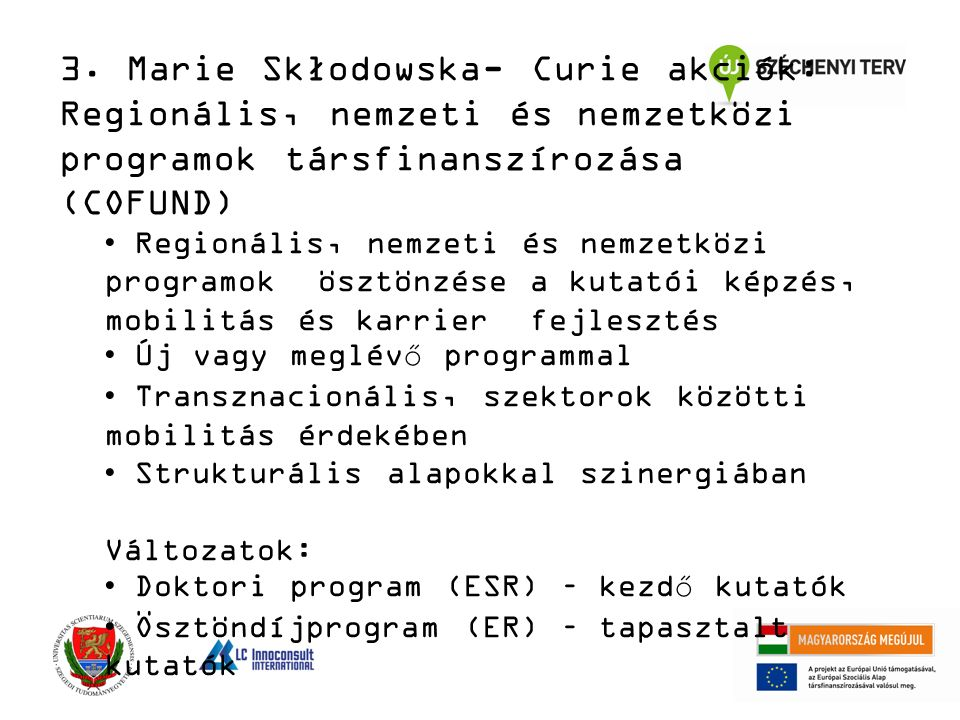 Regionális, nemzeti és nemzetközi programok ösztönzése a kutatói képzés, mobilitás és karrier fejlesztés Új vagy meglévő programmal Transznacionális, szektorok közötti mobilitás érdekében Strukturális alapokkal szinergiában Változatok: Doktori program (ESR) – kezdő kutatók Ösztöndíjprogram (ER) – tapasztalt kutatók 3.