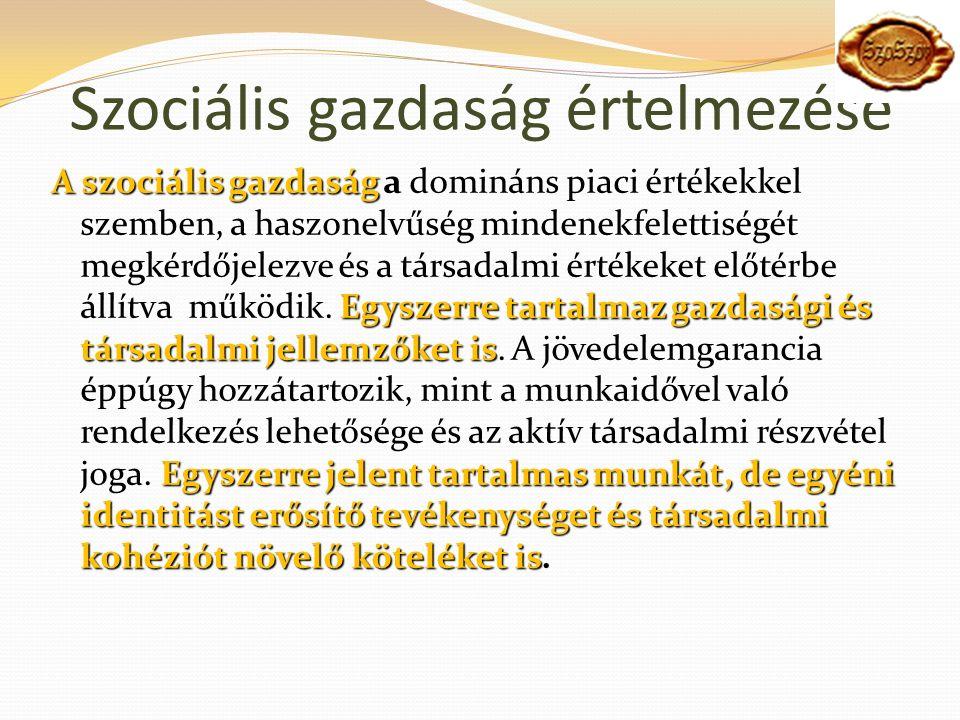 Szociális gazdaság értelmezése A szociális gazdaság Egyszerre tartalmaz gazdasági és társadalmi jellemzőket is Egyszerre jelent tartalmas munkát, de egyéni identitást erősítő tevékenységet és társadalmi kohéziót növelő köteléket is A szociális gazdaság a domináns piaci értékekkel szemben, a haszonelvűség mindenekfelettiségét megkérdőjelezve és a társadalmi értékeket előtérbe állítva működik.