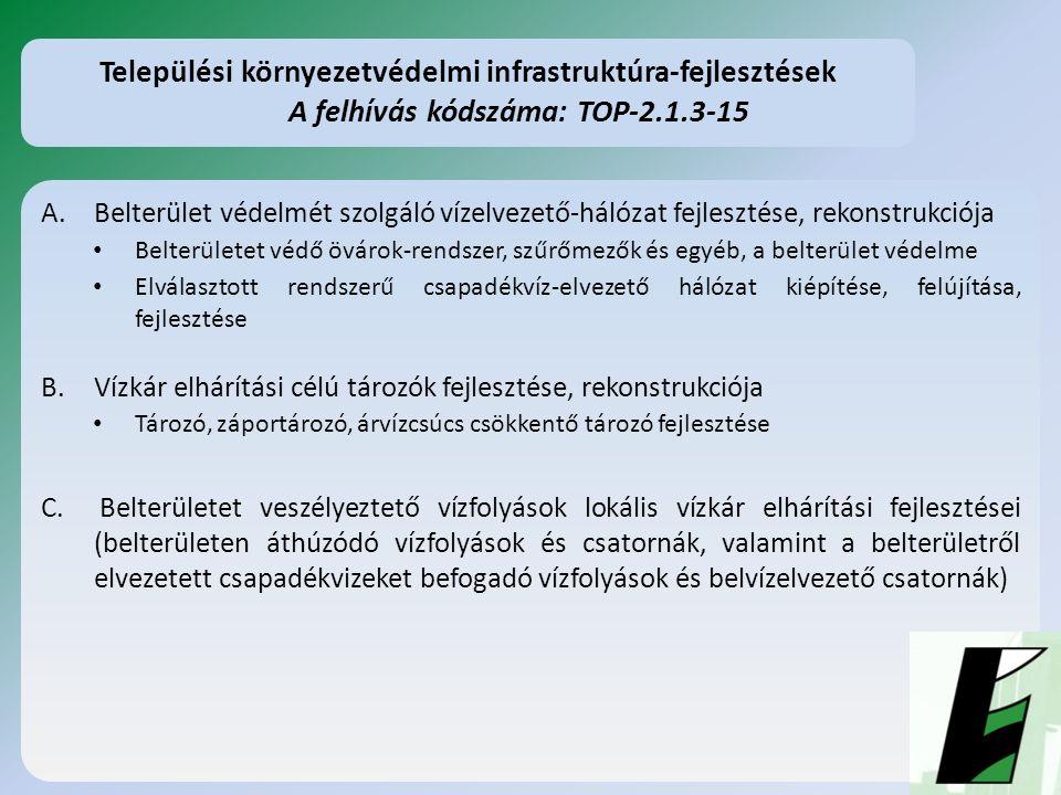 A.Belterület védelmét szolgáló vízelvezető-hálózat fejlesztése, rekonstrukciója Belterületet védő övárok-rendszer, szűrőmezők és egyéb, a belterület védelme Elválasztott rendszerű csapadékvíz-elvezető hálózat kiépítése, felújítása, fejlesztése B.Vízkár elhárítási célú tározók fejlesztése, rekonstrukciója Tározó, záportározó, árvízcsúcs csökkentő tározó fejlesztése C.