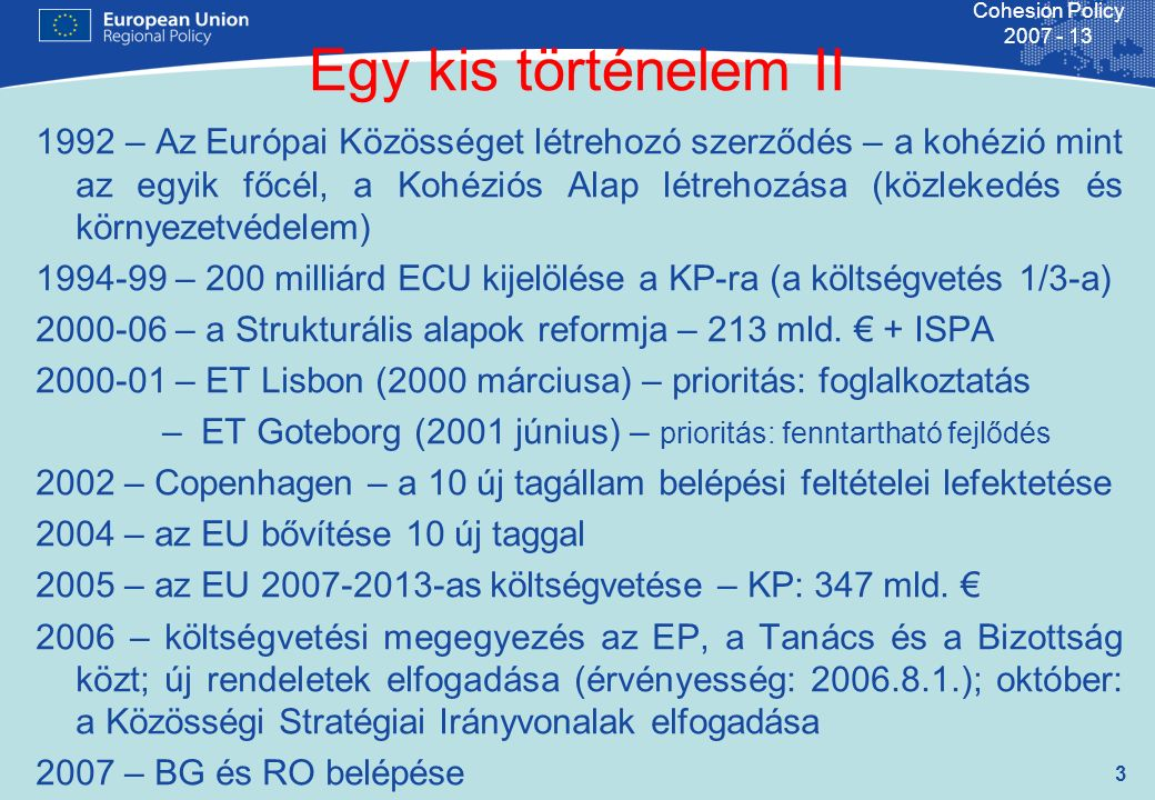 3 Cohesion Policy 2007 - 13 Egy kis történelem II 1992 – Az Európai Közösséget létrehozó szerződés – a kohézió mint az egyik főcél, a Kohéziós Alap létrehozása (közlekedés és környezetvédelem) 1994-99 – 200 milliárd ECU kijelölése a KP-ra (a költségvetés 1/3-a) 2000-06 – a Strukturális alapok reformja – 213 mld.