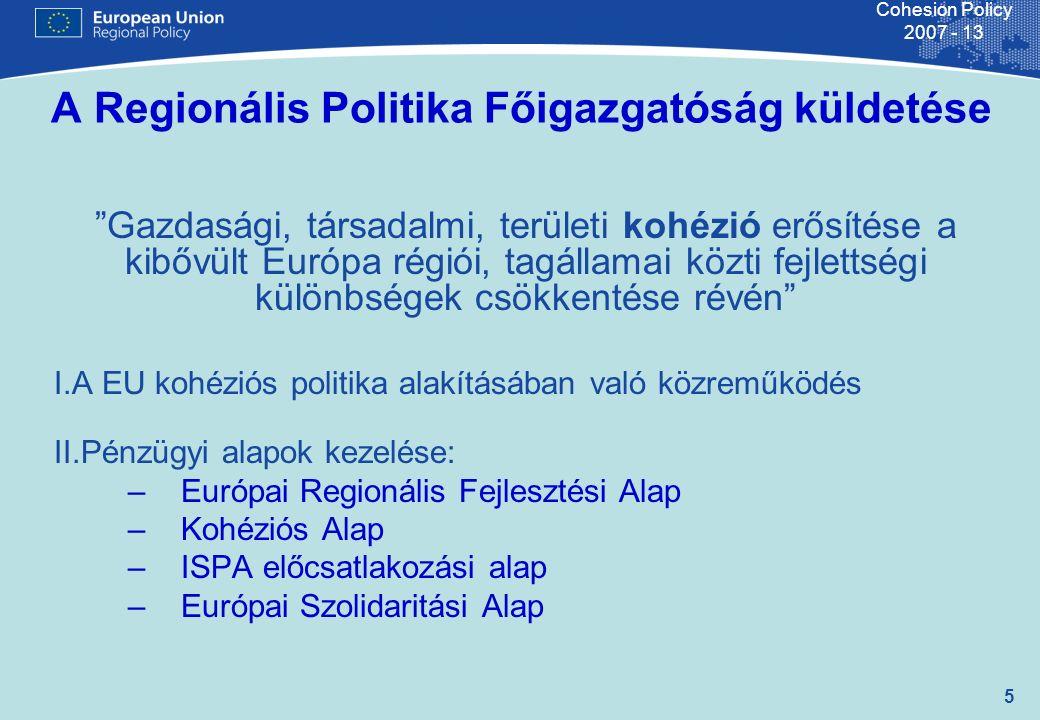 6 Cohesion Policy 2007 - 13 Főigazgató – Dirk Ahner Főigazgató helyettes Katherina Maternova Főigazgató helyettes Michele Pasca-Raymondo 700 fő 5 igazgatóság a megvalósítás koordinálására 1 igazgatóság pénzügyi és kontrolling feladatok ellátására 3 igazgatóság stratégiai kérdések kezelésére 19 unit a 27 államra és a csatlakozó országokra 4 unit különböző audit feladatokra 3 unit: Kommunikáció, ultra-periferikus régiók, jogi ügyek 4 unit: Policy reform, értékelés, tematikus elemzések, város- és vidékfejleszté s 3 unit: Belső és külső koordináció, financial engineering Igazgatóság Erőforrások