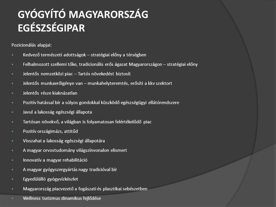 GYÓGYÍTÓ MAGYARORSZÁG EGÉSZSÉGIPAR Pozicionálás alapjai:  Kedvező természeti adottságok – stratégiai előny a térségben  Felhalmozott szellemi tőke, tradicionális erős ágazat Magyarországon – stratégiai előny  Jelentős nemzetközi piac – Tartós növekedést biztosít  Jelentős munkaerőigénye van – munkahelyteremtés, erősíti a kkv szektort  Jelentős része kiaknázatlan  Pozitív hatással bír a súlyos gondokkal küszködő egészségügyi ellátórendszere  Javul a lakosság egészségi állapota  Tartósan növekvő, a világban is folyamatosan felértékelődő piac  Pozitív országimázs, attitűd  Visszahat a lakosság egészségi állapotára  A magyar orvostudomány világszínvonalon elismert  Innovatív a magyar rehabilitáció  A magyar gyógyszergyártás nagy tradicióval bír  Egyedülálló gyógyvízkészlet  Magyarország piacvezető a fogászati és plasztikai sebészetben  Wellness turizmus dinamikus fejlődése