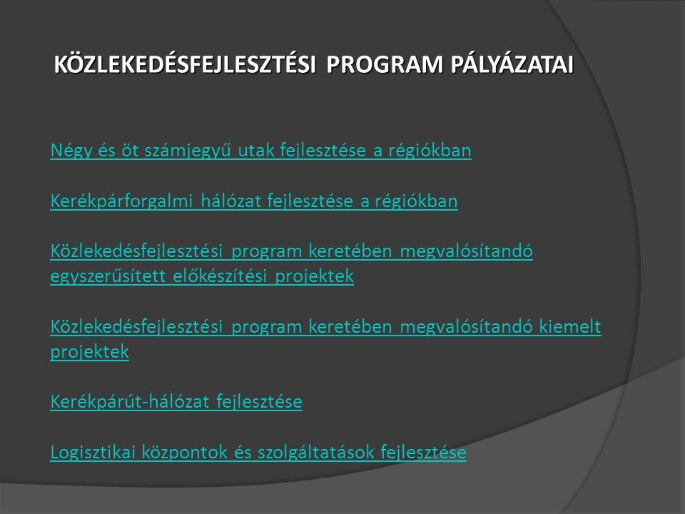 KÖZLEKEDÉSFEJLESZTÉSI PROGRAM PÁLYÁZATAI Négy és öt számjegyű utak fejlesztése a régiókban Kerékpárforgalmi hálózat fejlesztése a régiókban Közlekedésfejlesztési program keretében megvalósítandó egyszerűsített előkészítési projektek Közlekedésfejlesztési program keretében megvalósítandó kiemelt projektek Kerékpárút-hálózat fejlesztése Logisztikai központok és szolgáltatások fejlesztése