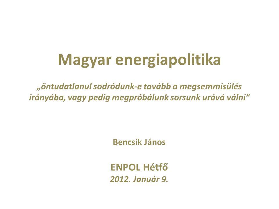 """Magyar energiapolitika """"öntudatlanul sodródunk-e tovább a megsemmisülés irányába, vagy pedig megpróbálunk sorsunk urává válni Bencsik János ENPOL Hétfő 2012."""