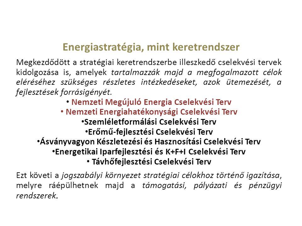 Energiastratégia, mint keretrendszer Megkezdődött a stratégiai keretrendszerbe illeszkedő cselekvési tervek kidolgozása is, amelyek tartalmazzák majd a megfogalmazott célok eléréséhez szükséges részletes intézkedéseket, azok ütemezését, a fejlesztések forrásigényét.
