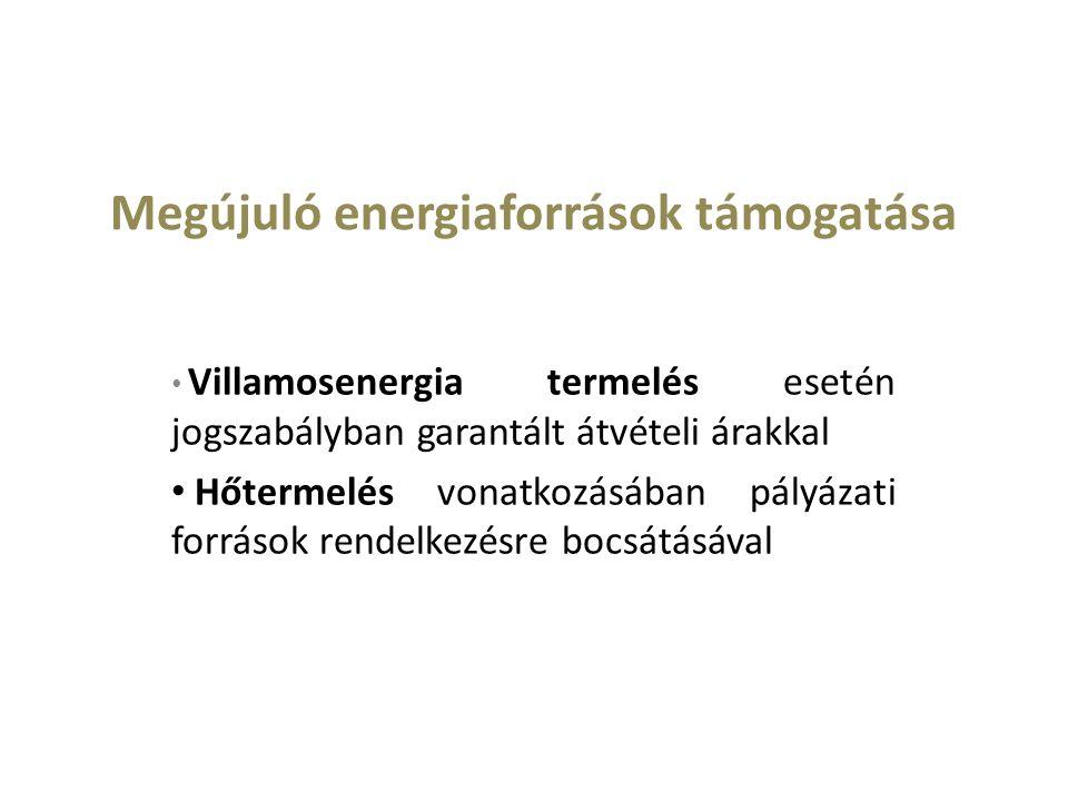 Megújuló energiaforrások támogatása Villamosenergia termelés esetén jogszabályban garantált átvételi árakkal Hőtermelés vonatkozásában pályázati források rendelkezésre bocsátásával