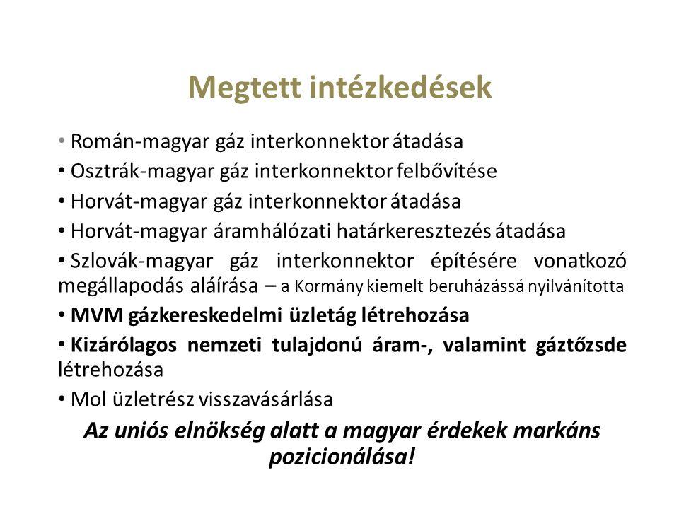Megtett intézkedések Román-magyar gáz interkonnektor átadása Osztrák-magyar gáz interkonnektor felbővítése Horvát-magyar gáz interkonnektor átadása Horvát-magyar áramhálózati határkeresztezés átadása Szlovák-magyar gáz interkonnektor építésére vonatkozó megállapodás aláírása – a Kormány kiemelt beruházássá nyilvánította MVM gázkereskedelmi üzletág létrehozása Kizárólagos nemzeti tulajdonú áram-, valamint gáztőzsde létrehozása Mol üzletrész visszavásárlása Az uniós elnökség alatt a magyar érdekek markáns pozicionálása!