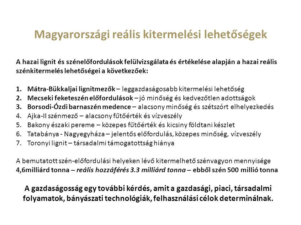 Magyarországi reális kitermelési lehetőségek A hazai lignit és szénelőfordulások felülvizsgálata és értékelése alapján a hazai reális szénkitermelés lehetőségei a következőek: 1.Mátra-Bükkaljai lignitmezők – leggazdaságosabb kitermelési lehetőség 2.Mecseki feketeszén előfordulások – jó minőség és kedvezőtlen adottságok 3.Borsodi-Ózdi barnaszén medence – alacsony minőség és szétszórt elhelyezkedés 4.Ajka-II szénmező – alacsony fűtőérték és vízveszély 5.Bakony északi pereme – közepes fűtőérték és kicsiny földtani készlet 6.Tatabánya - Nagyegyháza – jelentős előfordulás, közepes minőség, vízveszély 7.Toronyi lignit – társadalmi támogatottság hiánya A bemutatott szén-előfordulási helyeken lévő kitermelhető szénvagyon mennyisége 4,6milliárd tonna – reális hozzáférés 3.3 milliárd tonna – ebből szén 500 millió tonna A gazdaságosság egy további kérdés, amit a gazdasági, piaci, társadalmi folyamatok, bányászati technológiák, felhasználási célok determinálnak.