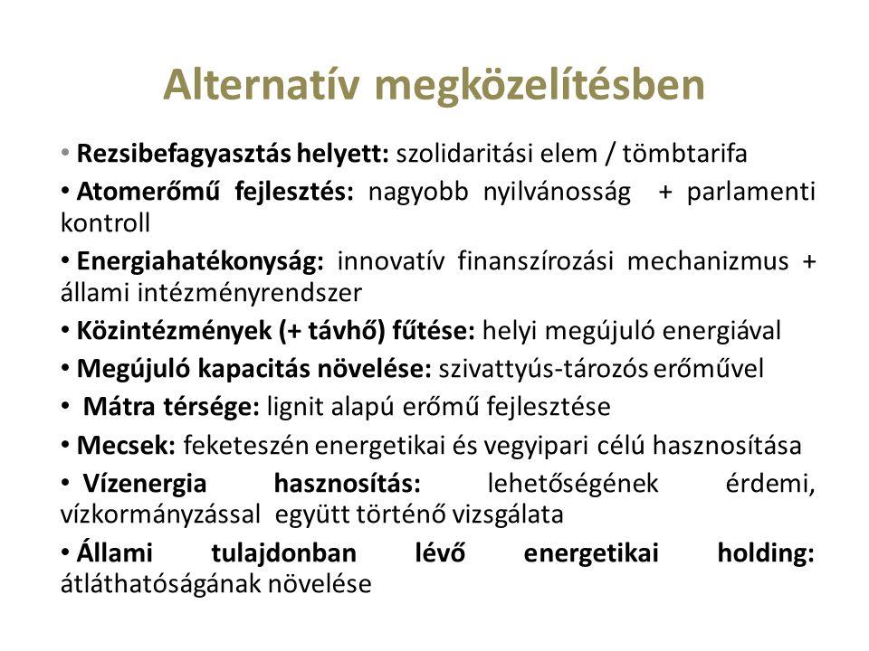 Alternatív megközelítésben Rezsibefagyasztás helyett: szolidaritási elem / tömbtarifa Atomerőmű fejlesztés: nagyobb nyilvánosság + parlamenti kontroll Energiahatékonyság: innovatív finanszírozási mechanizmus + állami intézményrendszer Közintézmények (+ távhő) fűtése: helyi megújuló energiával Megújuló kapacitás növelése: szivattyús-tározós erőművel Mátra térsége: lignit alapú erőmű fejlesztése Mecsek: feketeszén energetikai és vegyipari célú hasznosítása Vízenergia hasznosítás: lehetőségének érdemi, vízkormányzással együtt történő vizsgálata Állami tulajdonban lévő energetikai holding: átláthatóságának növelése