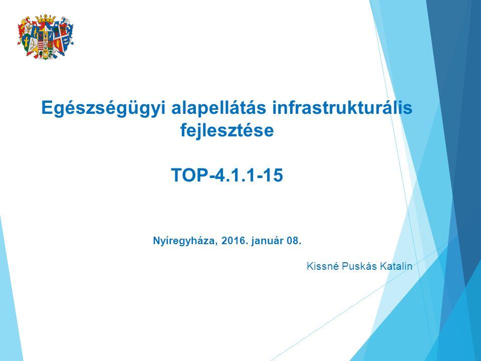 Egészségügyi alapellátás infrastrukturális fejlesztése TOP-4.1.1-15 Nyíregyháza, 2016. január 08. Kissné Puskás Katalin