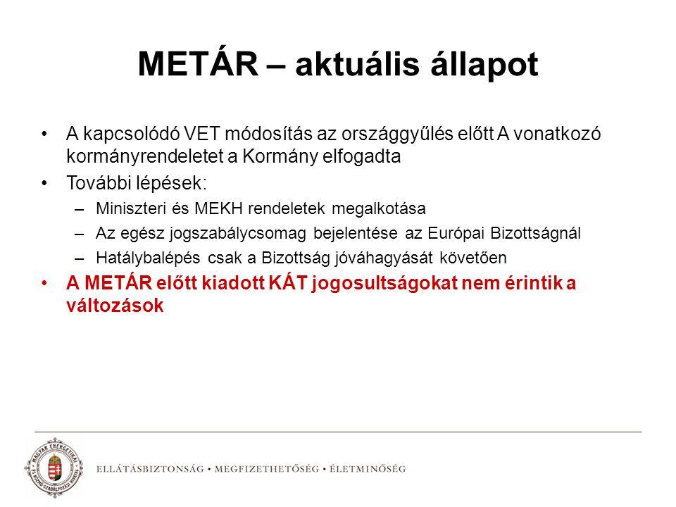 METÁR – aktuális állapot A kapcsolódó VET módosítás az országgyűlés előtt A vonatkozó kormányrendeletet a Kormány elfogadta További lépések: –Miniszteri és MEKH rendeletek megalkotása –Az egész jogszabálycsomag bejelentése az Európai Bizottságnál –Hatálybalépés csak a Bizottság jóváhagyását követően A METÁR előtt kiadott KÁT jogosultságokat nem érintik a változások
