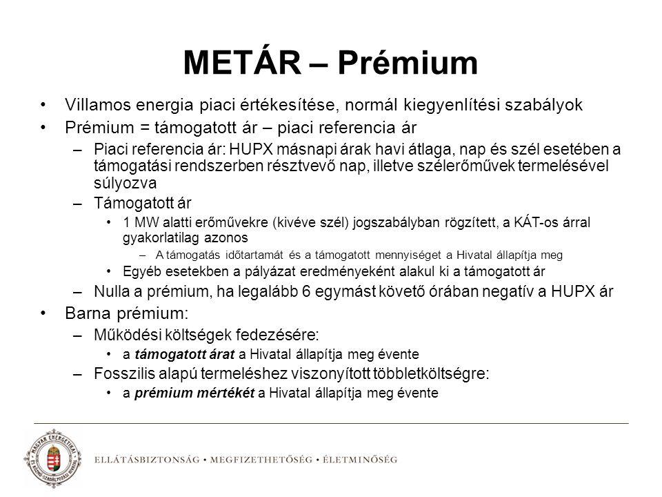 METÁR – Prémium Villamos energia piaci értékesítése, normál kiegyenlítési szabályok Prémium = támogatott ár – piaci referencia ár –Piaci referencia ár: HUPX másnapi árak havi átlaga, nap és szél esetében a támogatási rendszerben résztvevő nap, illetve szélerőművek termelésével súlyozva –Támogatott ár 1 MW alatti erőművekre (kivéve szél) jogszabályban rögzített, a KÁT-os árral gyakorlatilag azonos –A támogatás időtartamát és a támogatott mennyiséget a Hivatal állapítja meg Egyéb esetekben a pályázat eredményeként alakul ki a támogatott ár –Nulla a prémium, ha legalább 6 egymást követő órában negatív a HUPX ár Barna prémium: –Működési költségek fedezésére: a támogatott árat a Hivatal állapítja meg évente –Fosszilis alapú termeléshez viszonyított többletköltségre: a prémium mértékét a Hivatal állapítja meg évente
