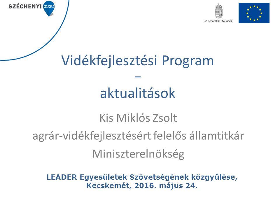 Vidékfejlesztési Program – aktualitások Kis Miklós Zsolt agrár-vidékfejlesztésért felelős államtitkár Miniszterelnökség LEADER Egyesületek Szövetségének közgyűlése, Kecskemét, 2016.
