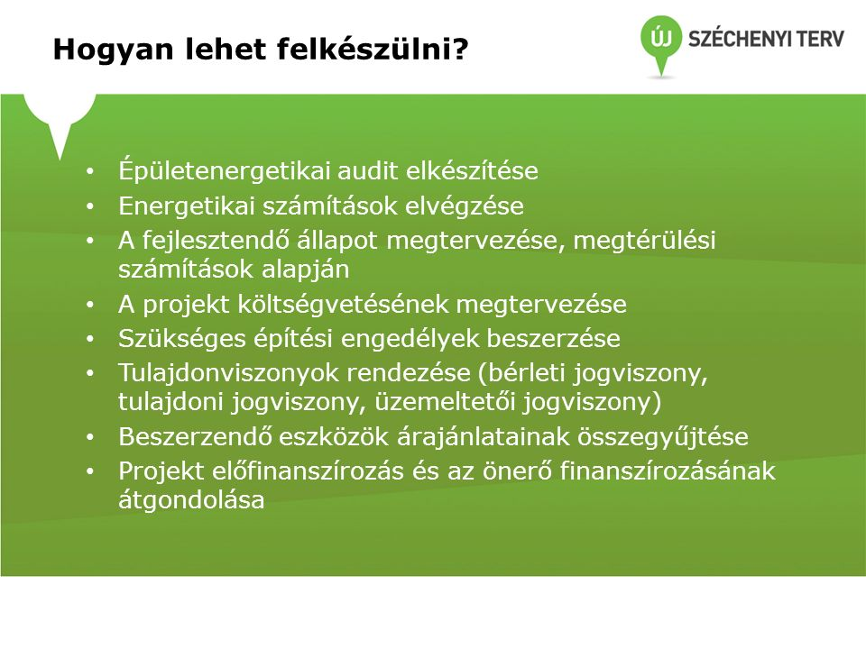 Hogyan lehet felkészülni? Épületenergetikai audit elkészítése Energetikai számítások elvégzése A fejlesztendő állapot megtervezése, megtérülési számít