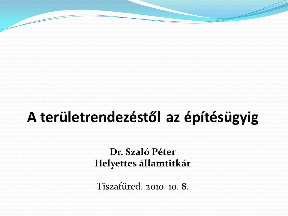 A területrendezéstől az építésügyig Dr. Szaló Péter Helyettes államtitkár Tiszafüred. 2010. 10. 8.