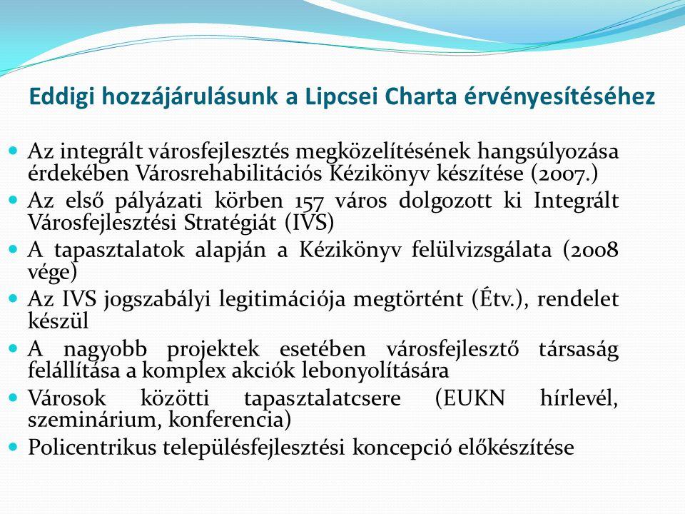 Eddigi hozzájárulásunk a Lipcsei Charta érvényesítéséhez Az integrált városfejlesztés megközelítésének hangsúlyozása érdekében Városrehabilitációs Kézikönyv készítése (2007.) Az első pályázati körben 157 város dolgozott ki Integrált Városfejlesztési Stratégiát (IVS) A tapasztalatok alapján a Kézikönyv felülvizsgálata (2008 vége) Az IVS jogszabályi legitimációja megtörtént (Étv.), rendelet készül A nagyobb projektek esetében városfejlesztő társaság felállítása a komplex akciók lebonyolítására Városok közötti tapasztalatcsere (EUKN hírlevél, szeminárium, konferencia) Policentrikus településfejlesztési koncepció előkészítése