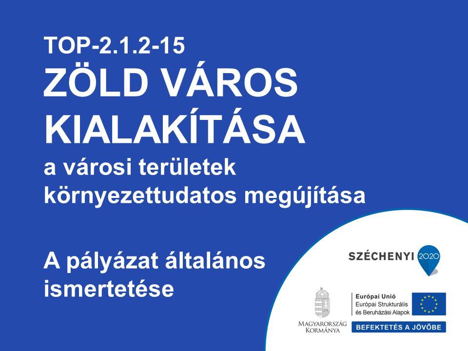 TOP-2.1.2-15 ZÖLD VÁROS KIALAKÍTÁSA a városi területek környezettudatos megújítása A pályázat általános ismertetése