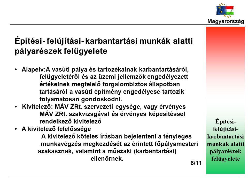 Magyarország Építési- felújítási- karbantartási munkák alatti pályarészek felügyelete Alapelv:A vasúti pálya és tartozékainak karbantartásáról, felügyeletéről és az üzemi jellemzők engedélyezett értékeinek megfelelő forgalombiztos állapotban tartásáról a vasúti építmény engedélyese tartozik folyamatosan gondoskodni.