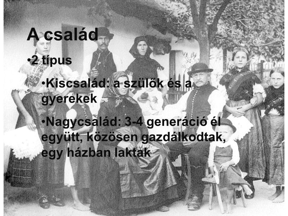 A család 2 típus Kiscsalád: a szülők és a gyerekek Nagycsalád: 3-4 generáció él együtt, közösen gazdálkodtak, egy házban laktak