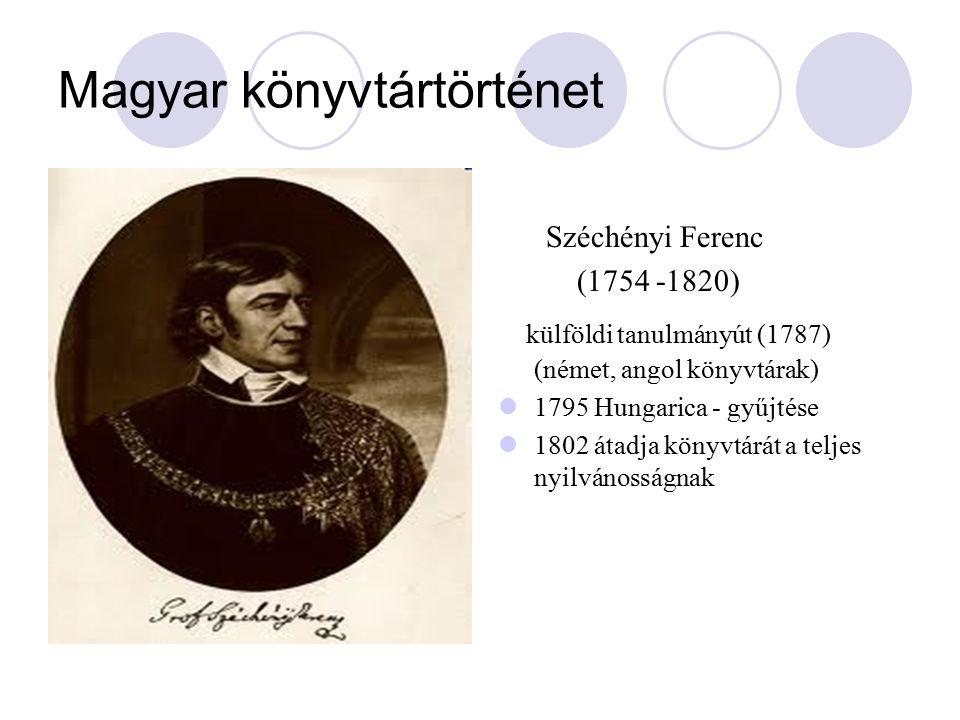Magyar könyvtártörténet Széchényi Ferenc (1754 -1820) külföldi tanulmányút (1787) (német, angol könyvtárak) 1795 Hungarica - gyűjtése 1802 átadja könyvtárát a teljes nyilvánosságnak