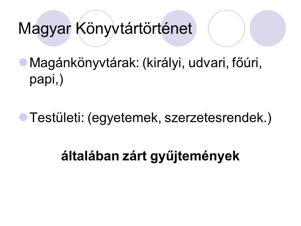 Magyar Könyvtártörténet Magánkönyvtárak: (királyi, udvari, főúri, papi,) Testületi: (egyetemek, szerzetesrendek.) általában zárt gyűjtemények