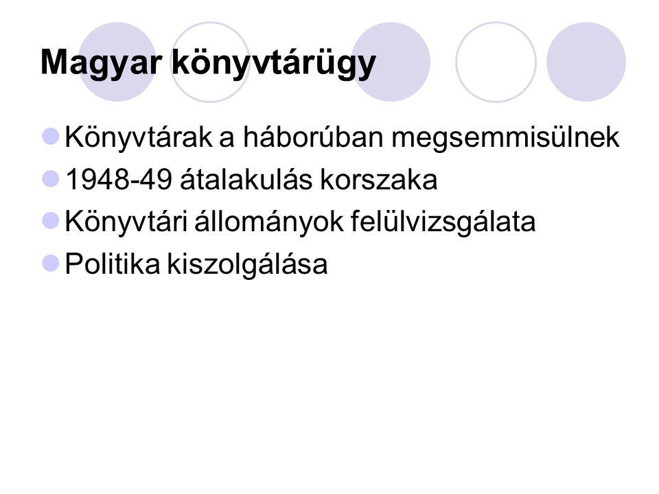 Magyar könyvtárügy Könyvtárak a háborúban megsemmisülnek 1948-49 átalakulás korszaka Könyvtári állományok felülvizsgálata Politika kiszolgálása